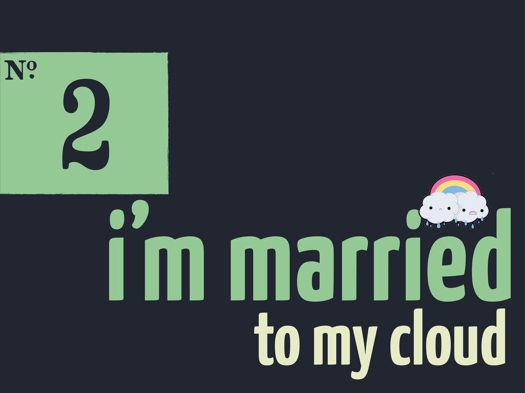2 E i'm married to my cloud