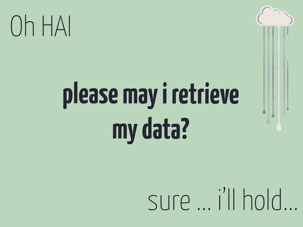 Oh HAI please may i retrieve my data? sure ... ...