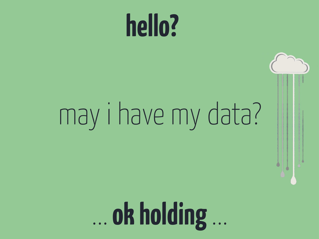 hello? ... ok holding ... may i have my data?