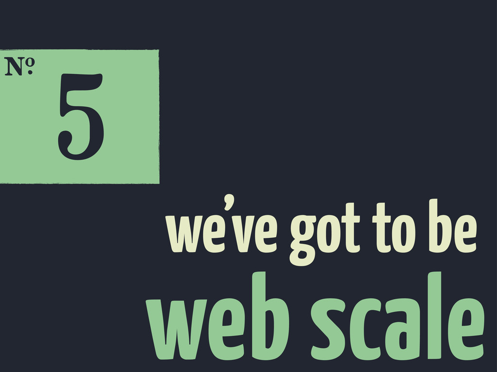 5 E web scale we've got to be