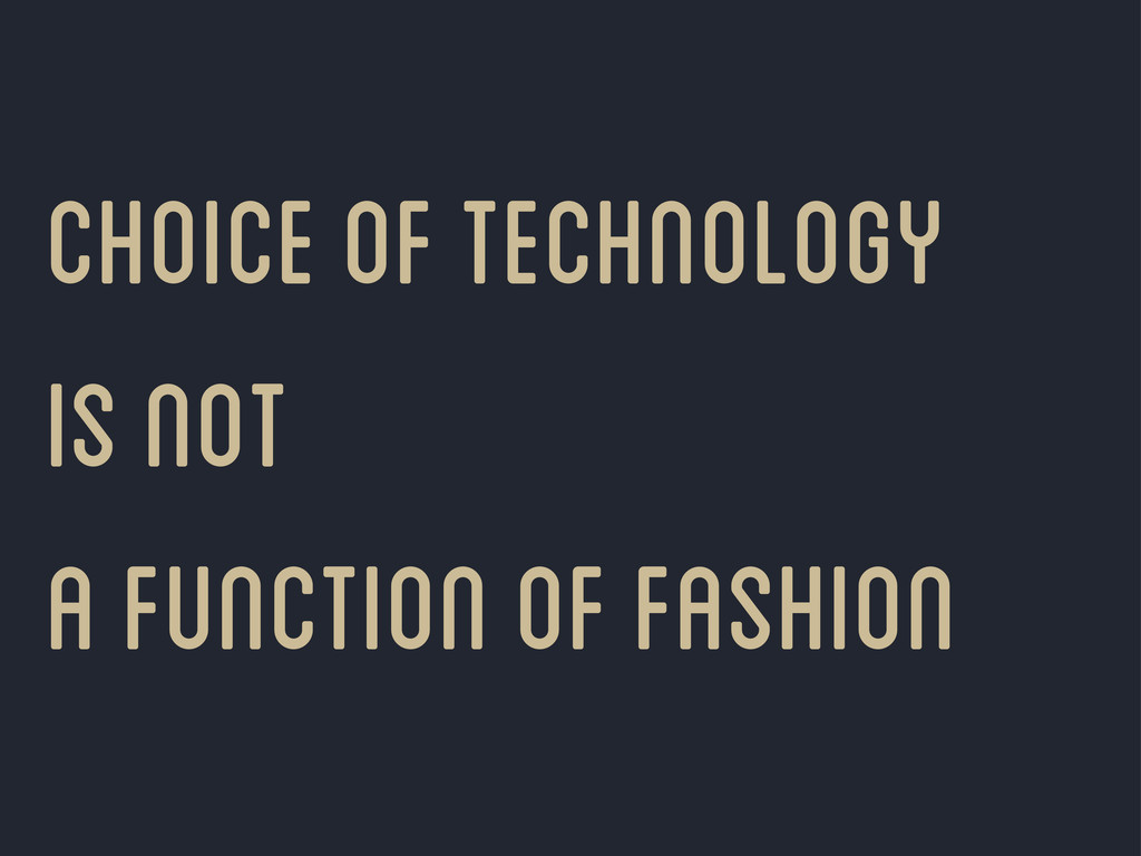 choice of technology is not a function of fashi...