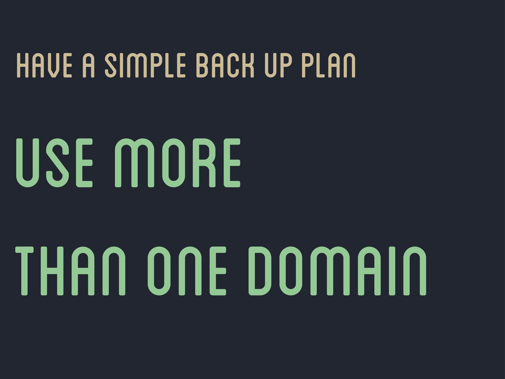 have a simple back up plan Use more than one do...