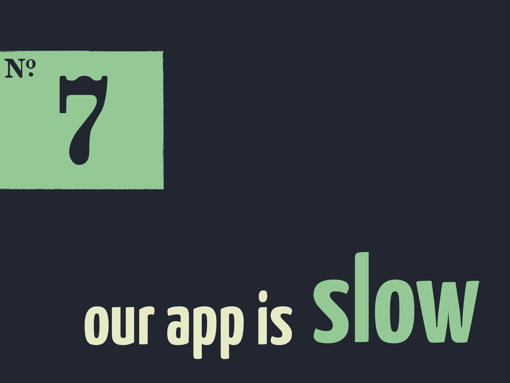 7 E slow our app is