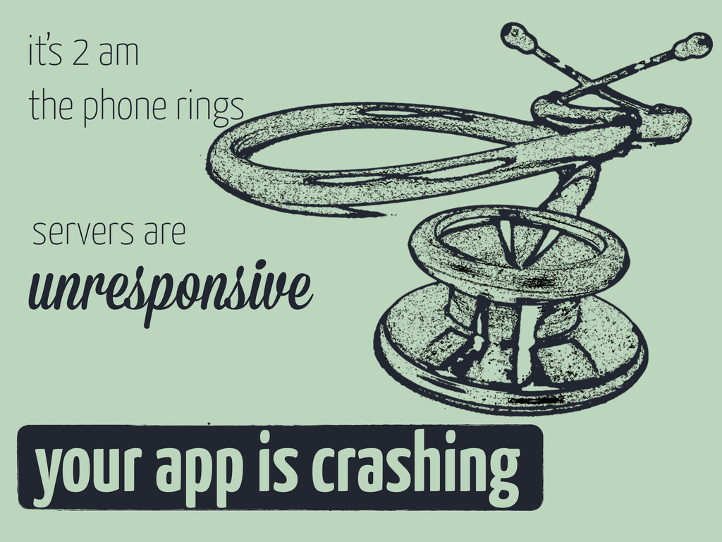it's 2 am the phone rings your app is crashing ...
