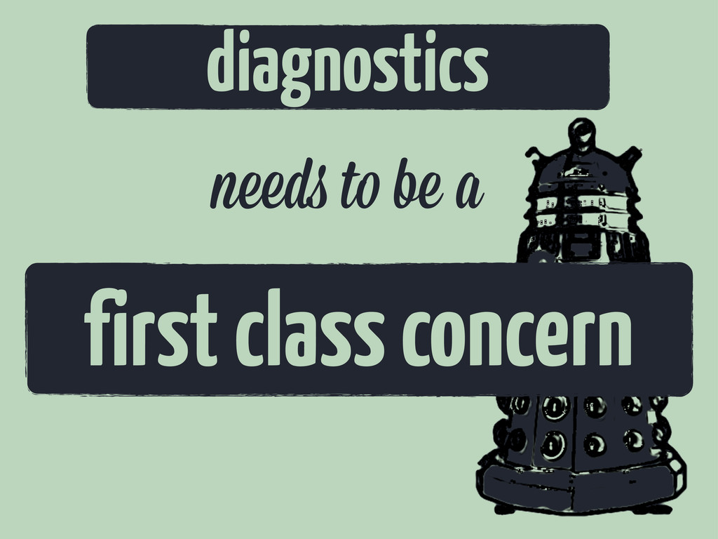 diagnostics n d t be a first class concern
