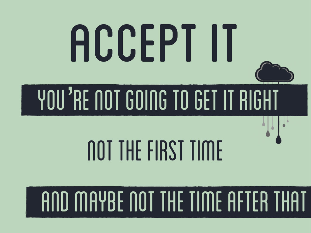 accept it You're not going to get it right not ...