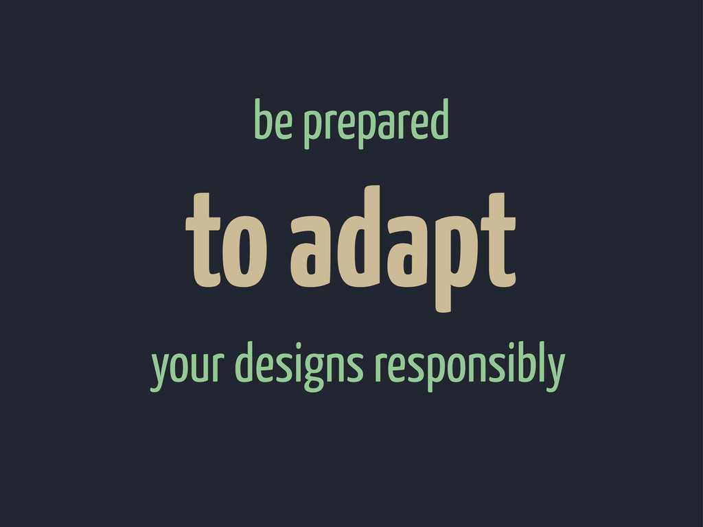 your designs responsibly to adapt be prepared