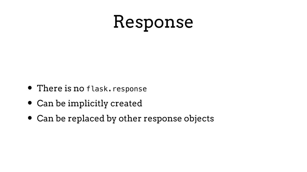 Response • There is no flask.response • Can be ...