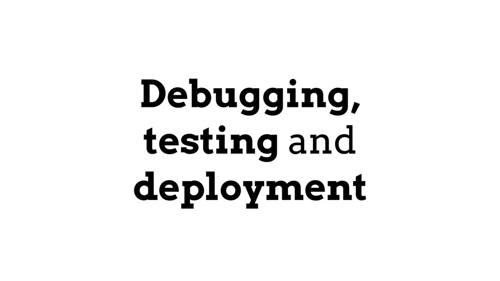 Debugging, testing and deployment