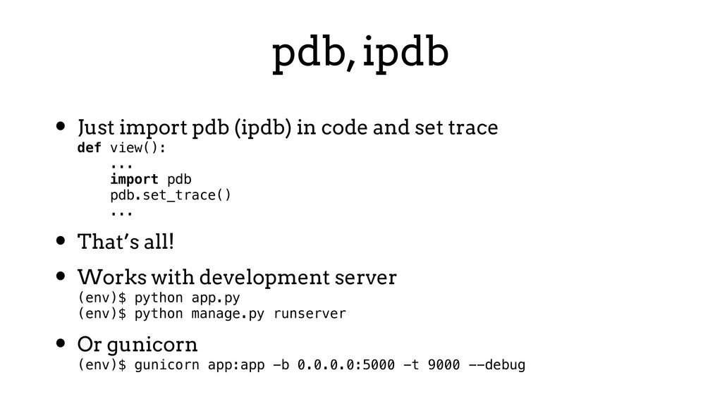 pdb, ipdb • Just import pdb (ipdb) in code and ...