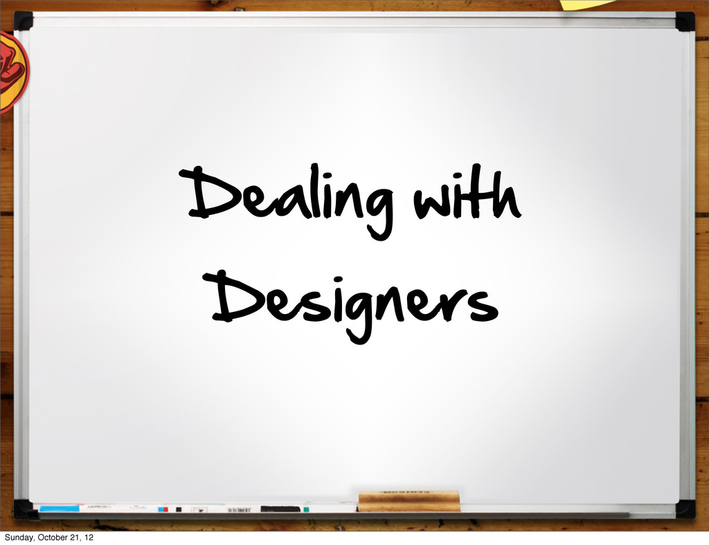 Dealing  with   Designers Sunday, October 21, 12