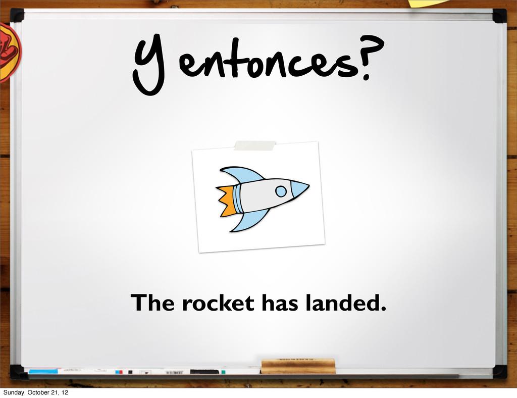 Y entonces? The rocket has landed. Sunday, Oct...