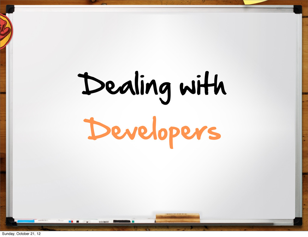 Dealing  with   Developers Sunday, October 21, ...