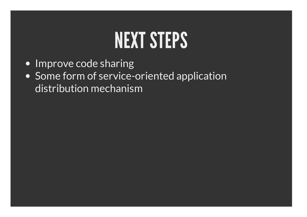 NEXT STEPS Improve code sharing Some form of se...
