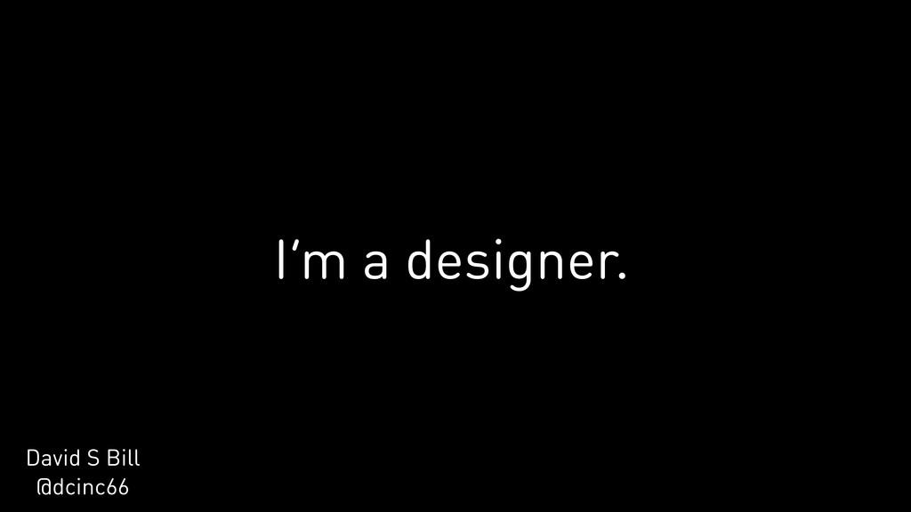 I'm a designer. David S Bill @dcinc66