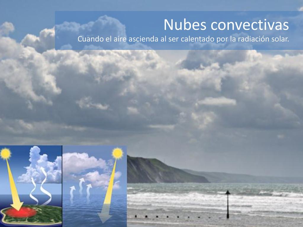 Nubes convectivas Cuando el aire ascienda al se...