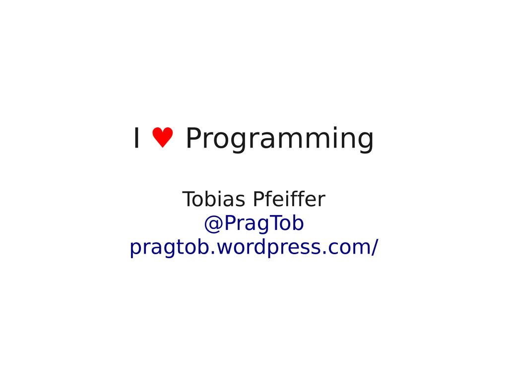 I ♥ Programming Tobias Pfeiffer @PragTob pragto...