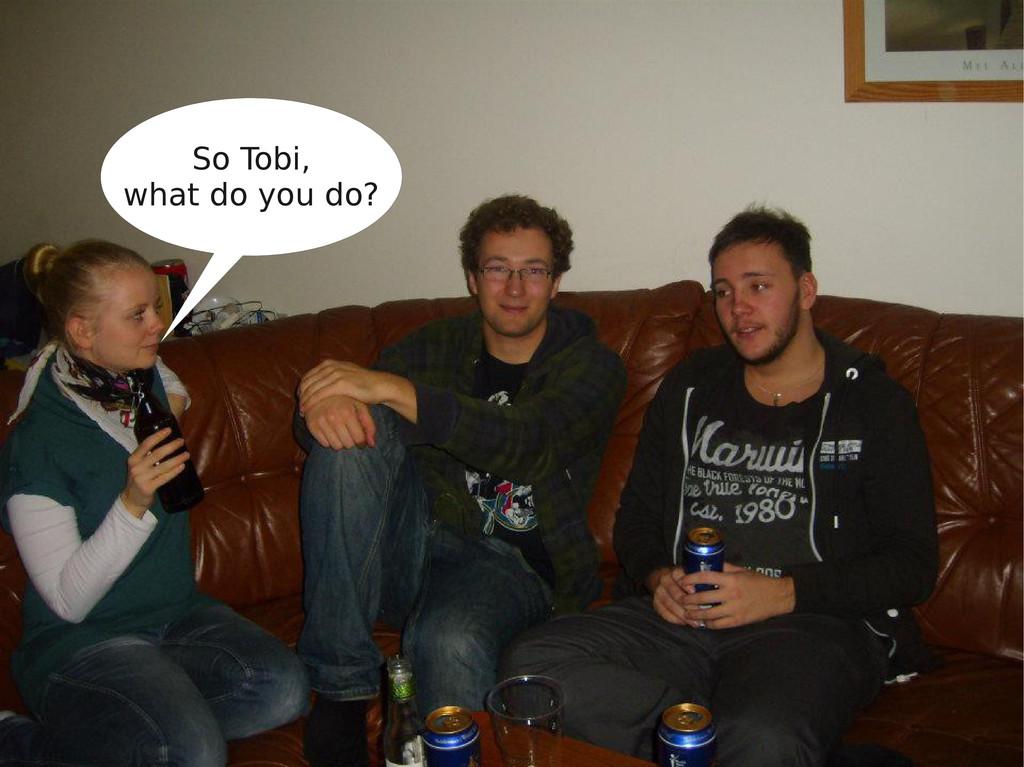 So Tobi, what do you do?