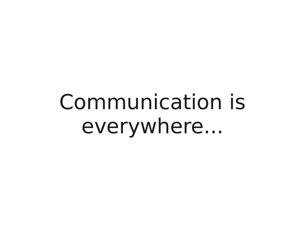 Communication is everywhere...