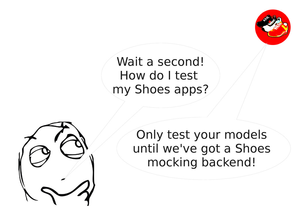 Wait a second! How do I test my Shoes apps? Onl...