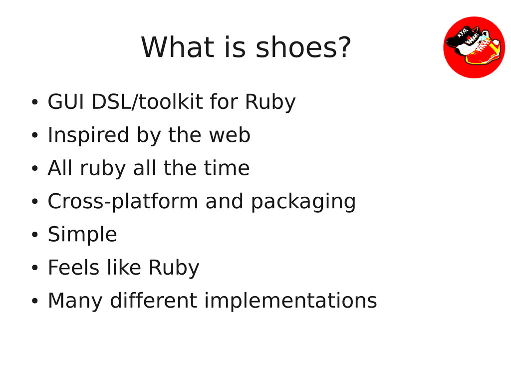 What is shoes? ● GUI DSL/toolkit for Ruby ● Ins...