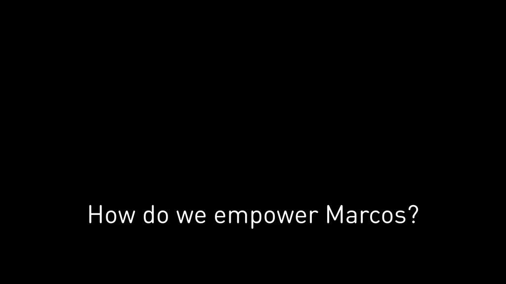 How do we empower Marcos?