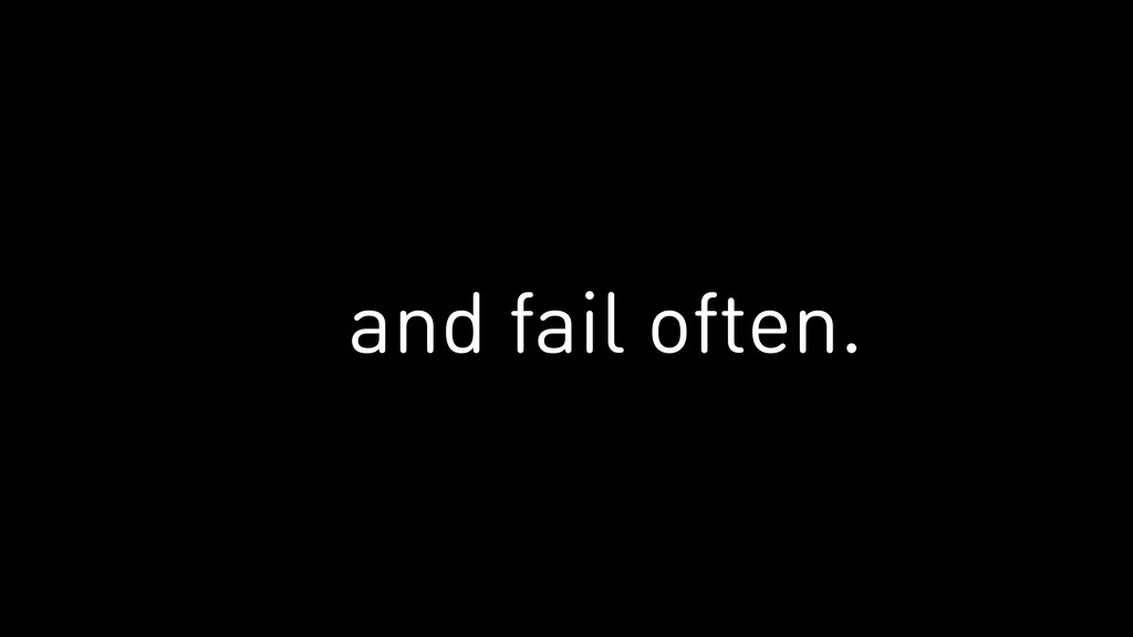 and fail often.