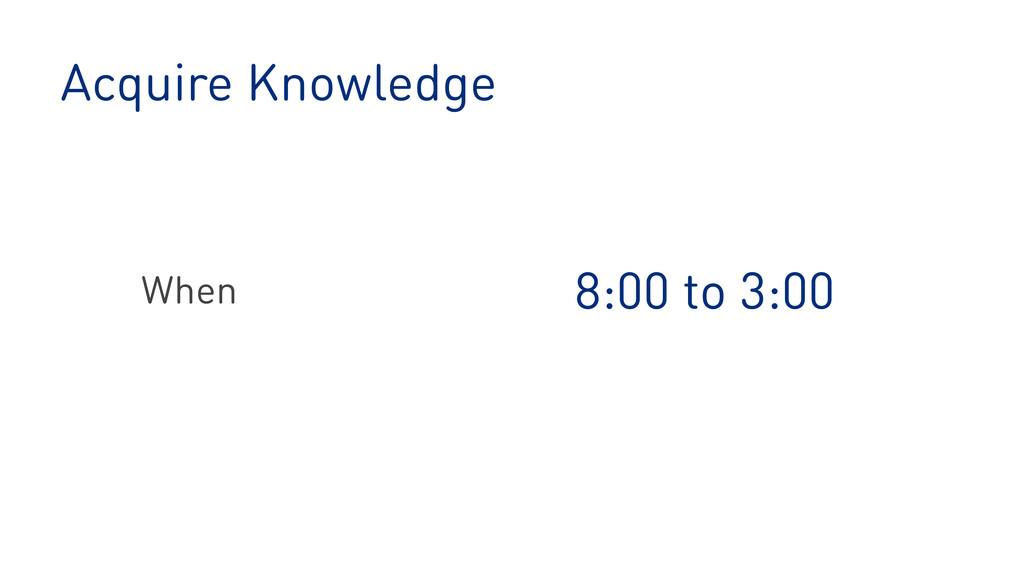 Acquire Knowledge 8:00 to 3:00 When