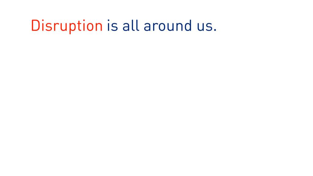 is all around us. Disruption