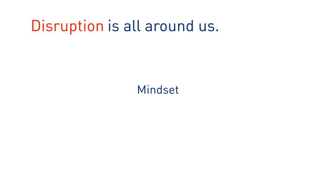 is all around us. Mindset Disruption