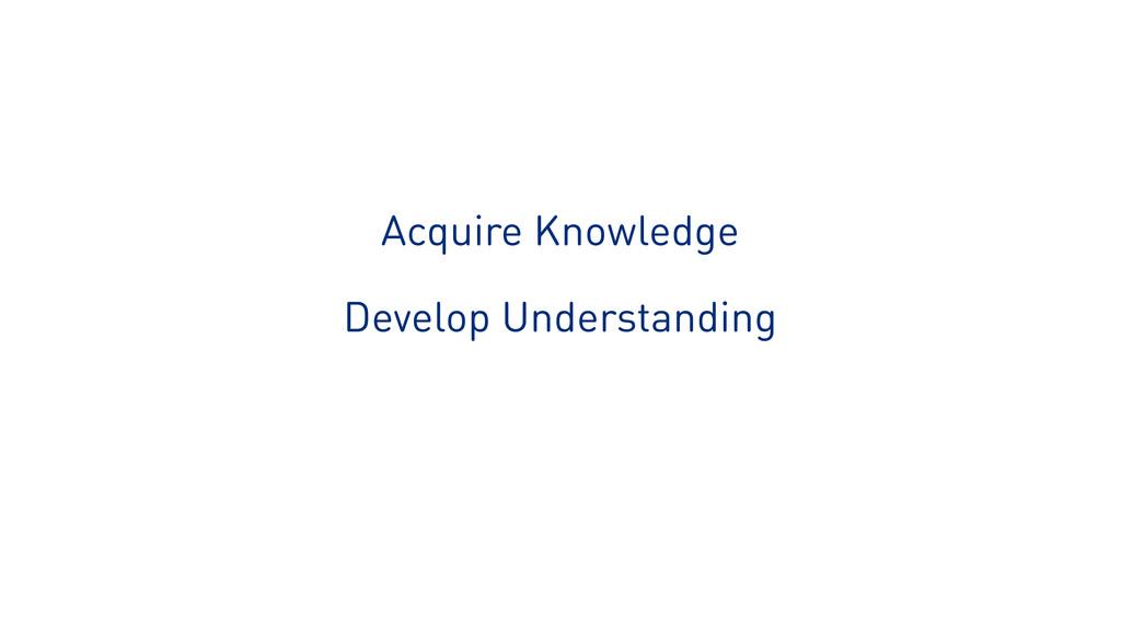 Acquire Knowledge Develop Understanding