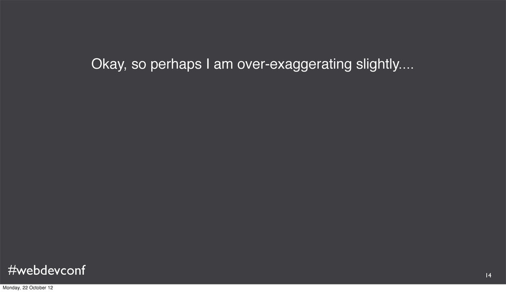 #webdevconf Okay, so perhaps I am over-exaggera...