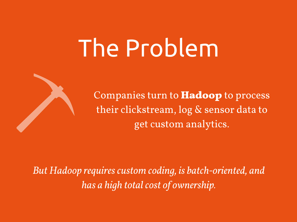 The Problem Companies turn to Hadoop to process...