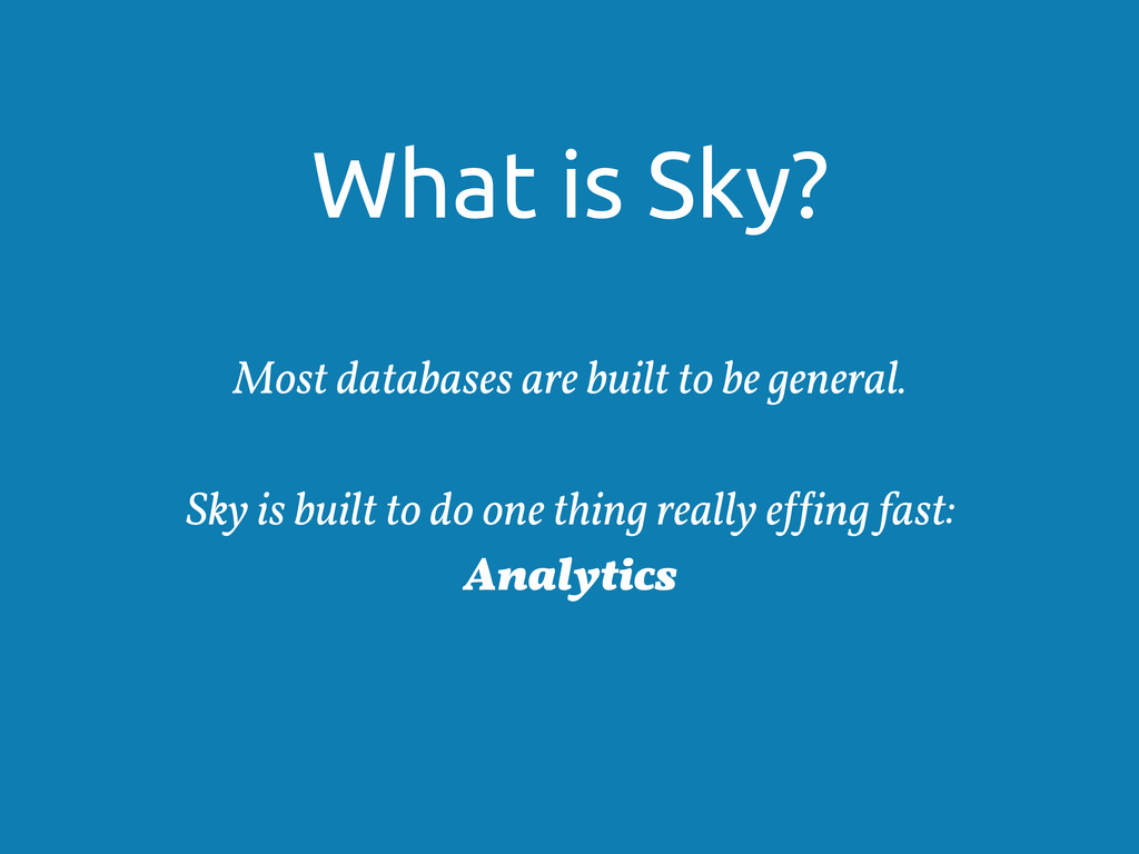 What is Sky? Most databases are built to be gen...