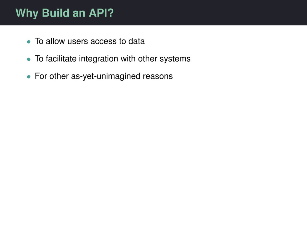 Why Build an API? • To allow users access to da...