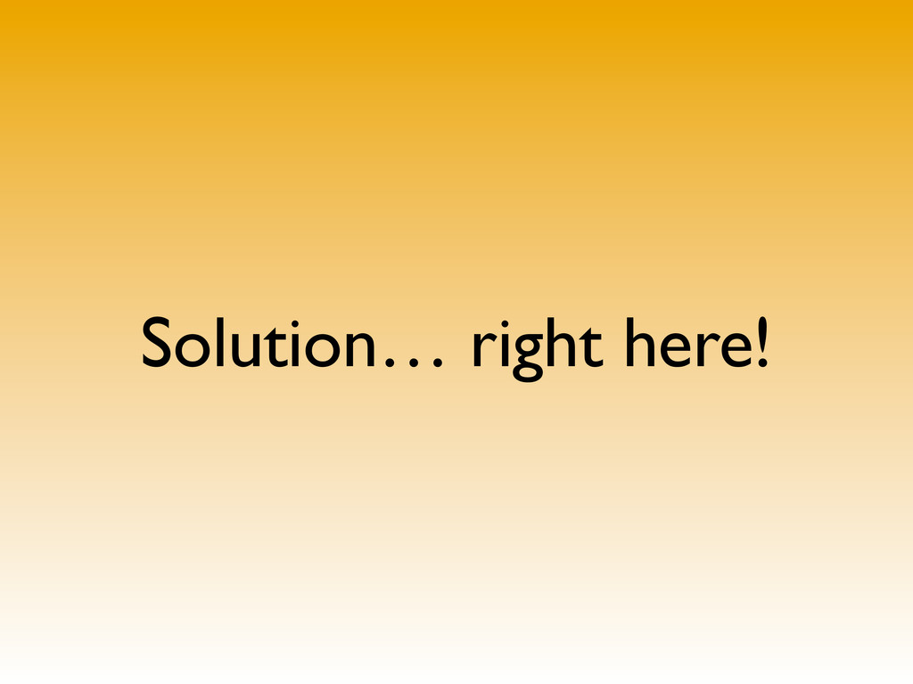 Solution… right here!