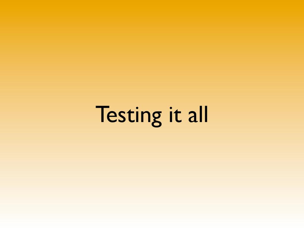 Testing it all