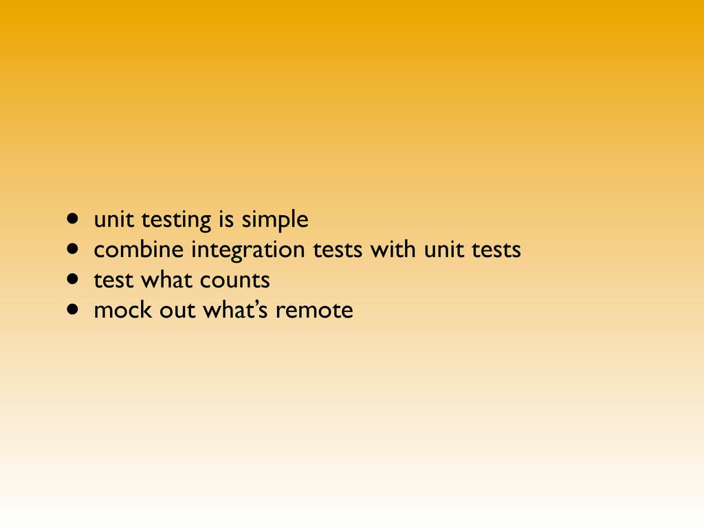 • unit testing is simple • combine integration ...