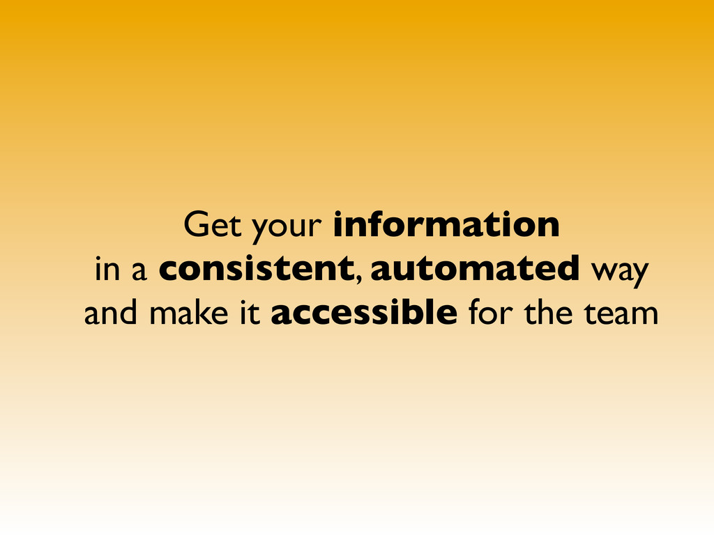 Get your information in a consistent, automated...