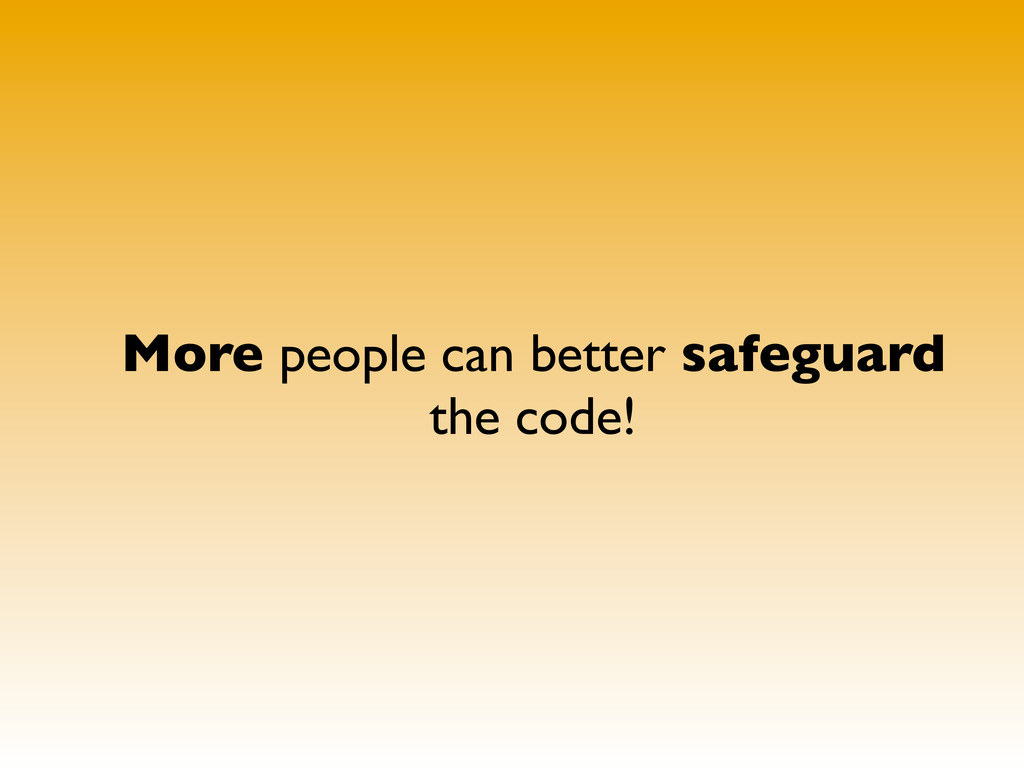 More people can better safeguard the code!