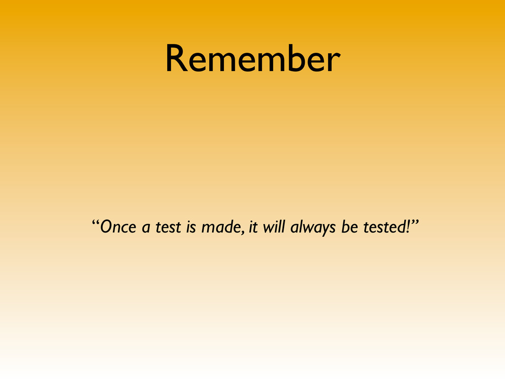 """Remember """"Once a test is made, it will always b..."""