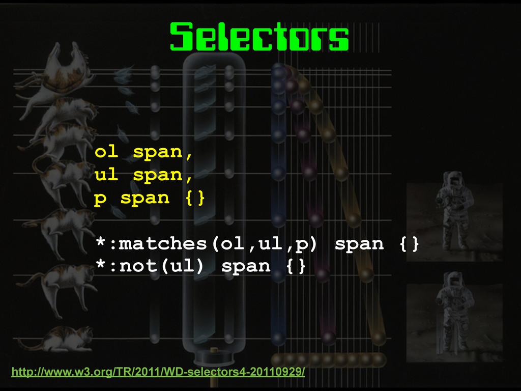 Selectors ol span, ul span, p span {} *:matches...