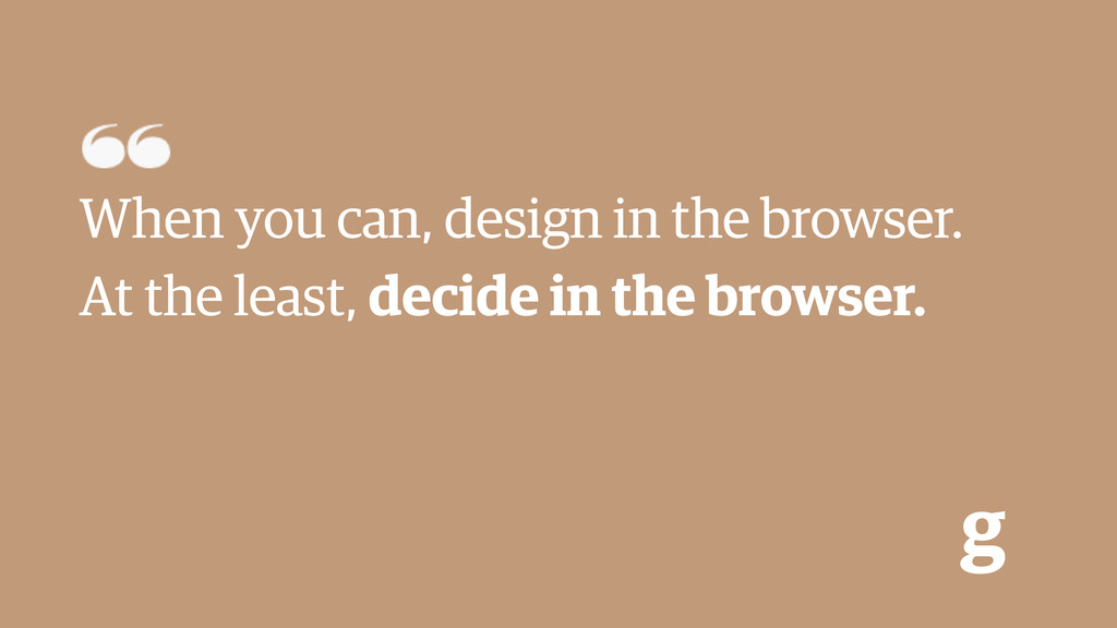 g When you can, design in the browser. At the l...