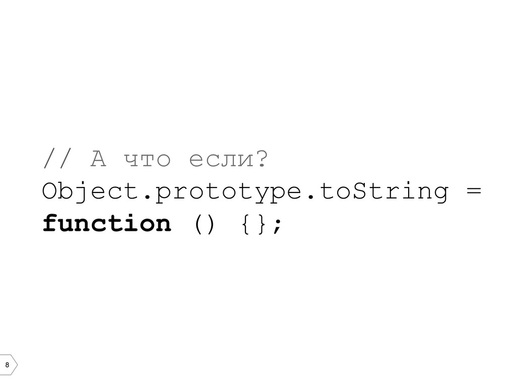 8 // А что если? Object.prototype.toString = fu...