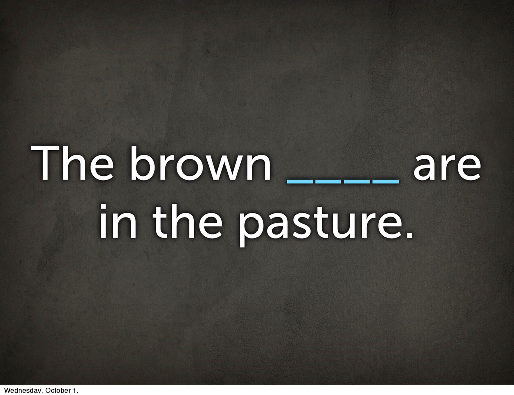 The brown ____ are in the pasture. Wednesday, O...
