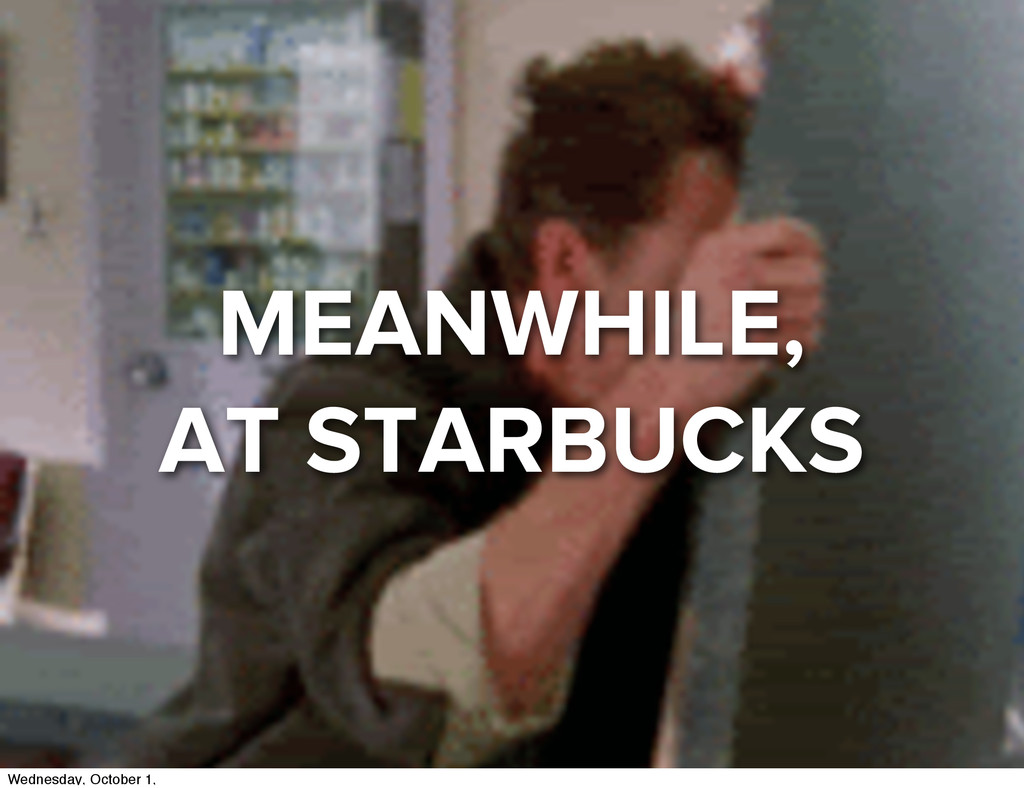 MEANWHILE, AT STARBUCKS Wednesday, October 1,
