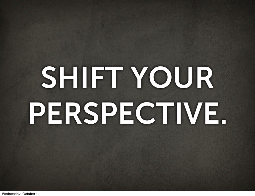 SHIFT YOUR PERSPECTIVE. Wednesday, October 1,