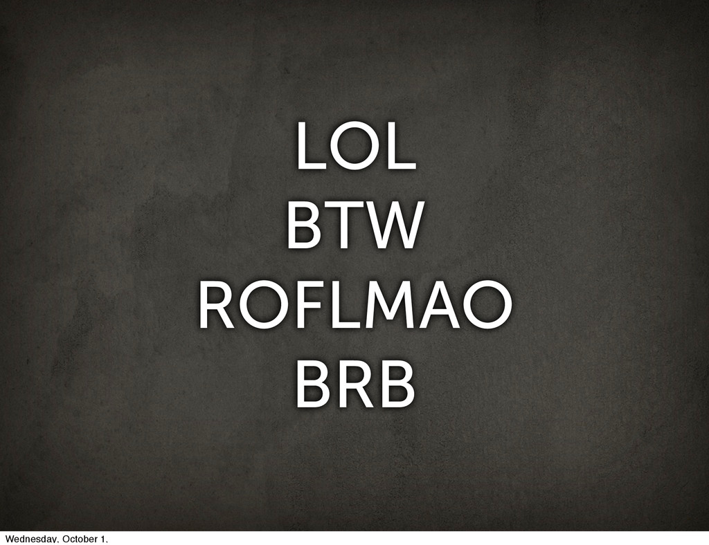 LOL BTW ROFLMAO BRB Wednesday, October 1,
