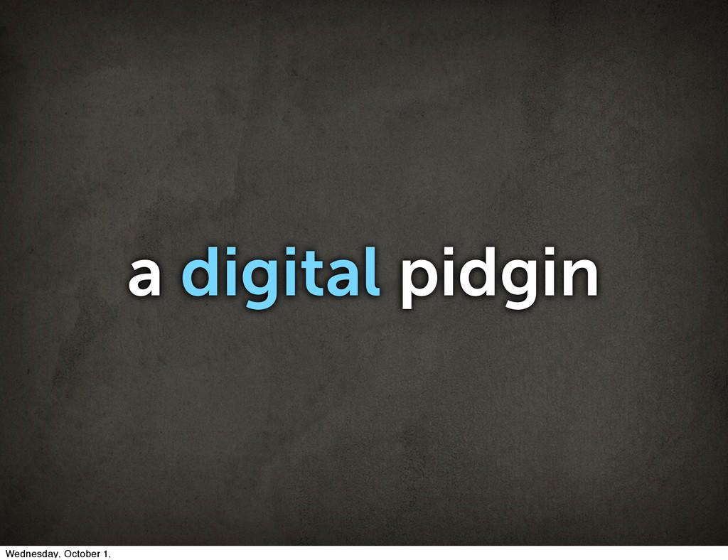 a digital pidgin Wednesday, October 1,