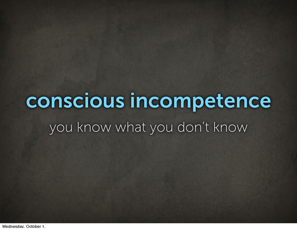 conscious incompetence you know what you don't ...